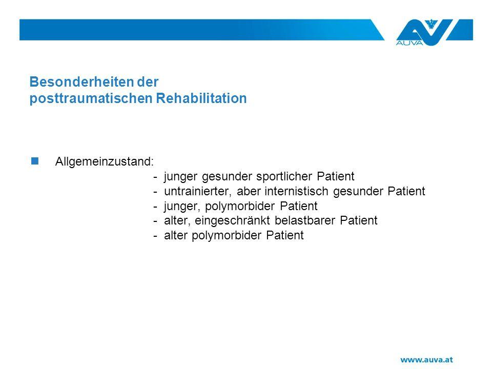Besonderheiten der posttraumatischen Rehabilitation Allgemeinzustand: - junger gesunder sportlicher Patient - untrainierter, aber internistisch gesunder Patient - junger, polymorbider Patient - alter, eingeschränkt belastbarer Patient - alter polymorbider Patient