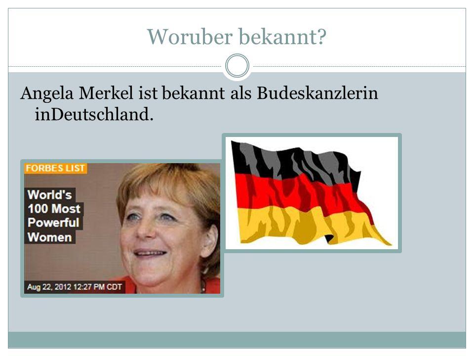 Woruber bekannt? Angela Merkel ist bekannt als Budeskanzlerin inDeutschland.