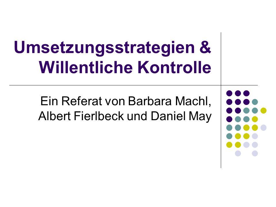 Umsetzungsstrategien & Willentliche Kontrolle Ein Referat von Barbara Machl, Albert Fierlbeck und Daniel May