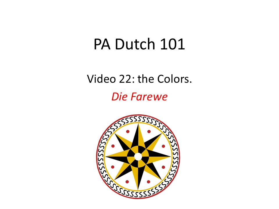 rot – red pingscht – pink groh – gray weiss – white gehl – yellow brau(n) – brown grie(n) – green bloh – blue aarensch – orange schwatz - black