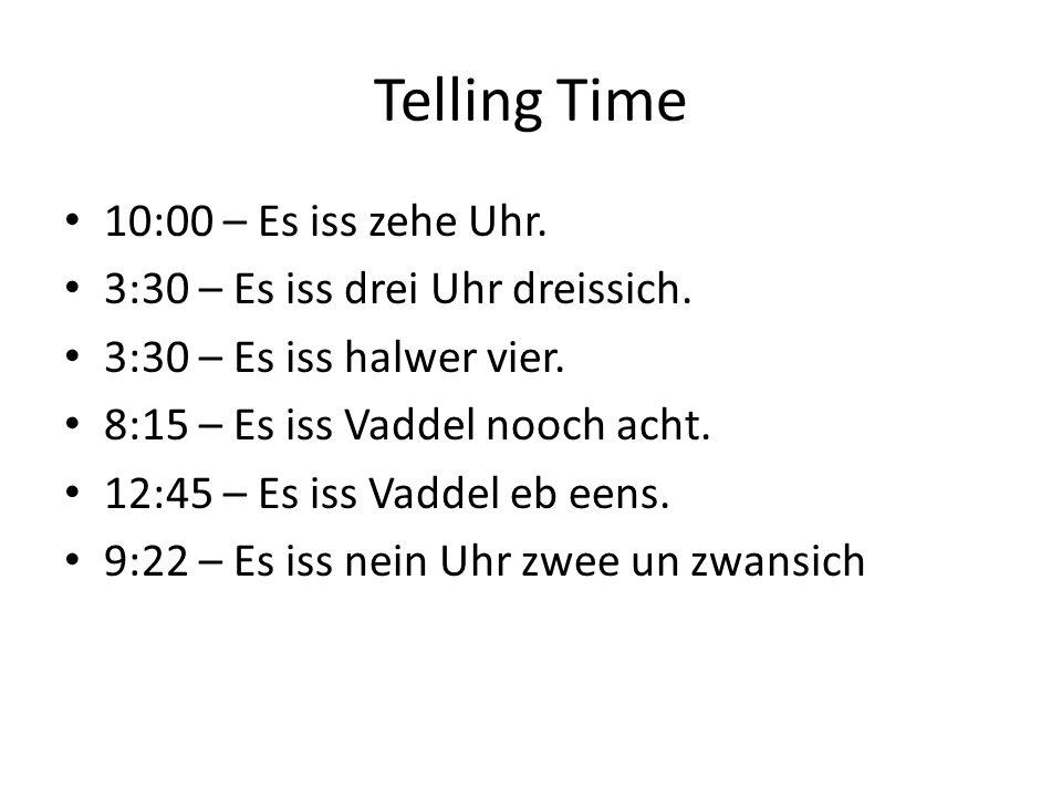 Telling Time 10:00 – Es iss zehe Uhr. 3:30 – Es iss drei Uhr dreissich.