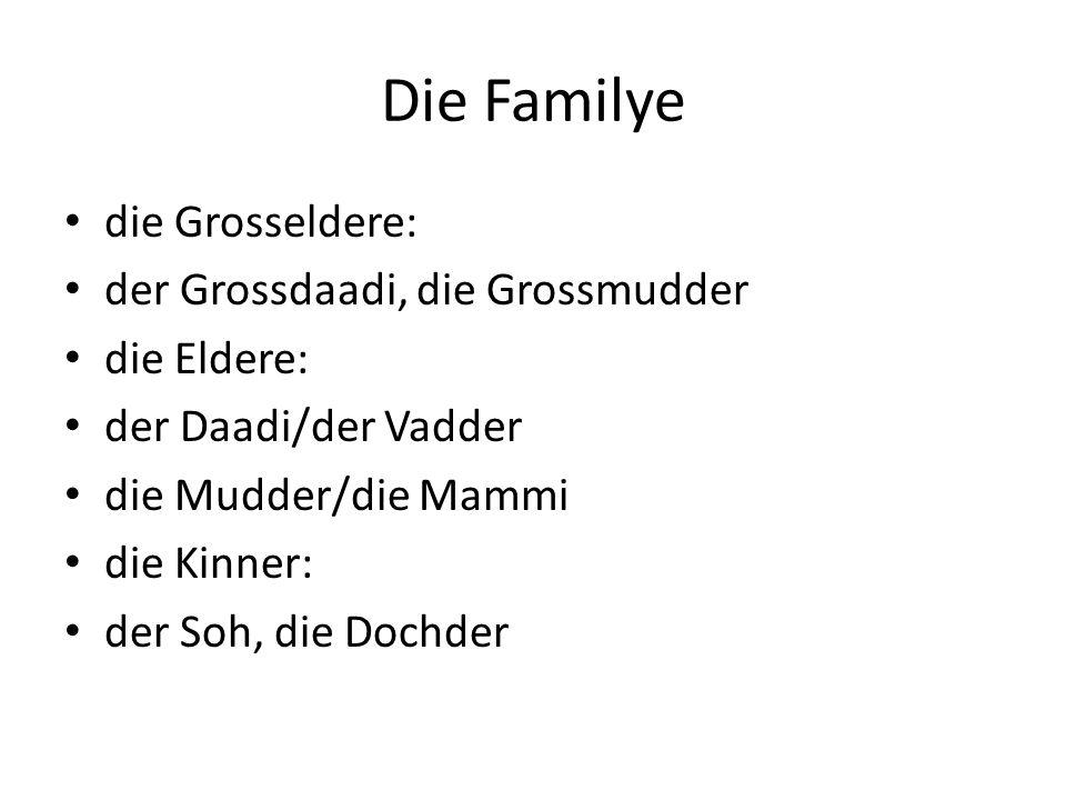 Die Familye die Grosseldere: der Grossdaadi, die Grossmudder die Eldere: der Daadi/der Vadder die Mudder/die Mammi die Kinner: der Soh, die Dochder