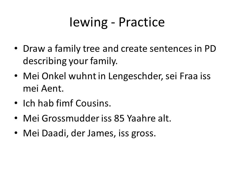 Iewing - Practice Draw a family tree and create sentences in PD describing your family. Mei Onkel wuhnt in Lengeschder, sei Fraa iss mei Aent. Ich hab