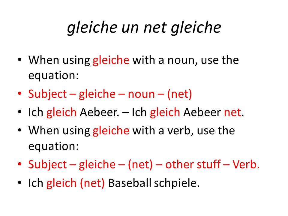 gleiche un net gleiche When using gleiche with a noun, use the equation: Subject – gleiche – noun – (net) Ich gleich Aebeer.