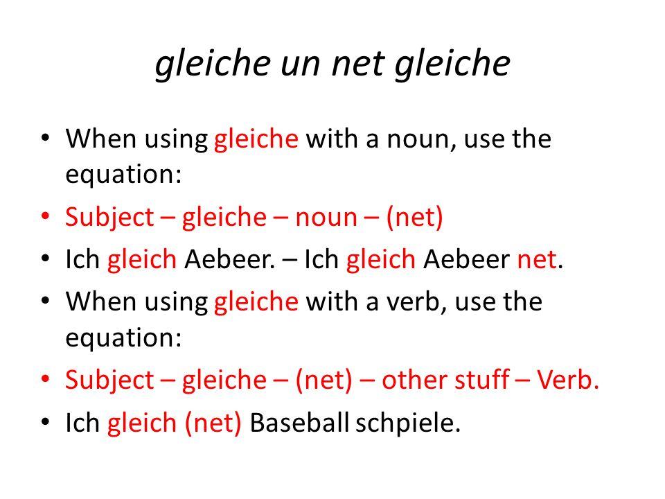 gleiche un net gleiche When using gleiche with a noun, use the equation: Subject – gleiche – noun – (net) Ich gleich Aebeer. – Ich gleich Aebeer net.