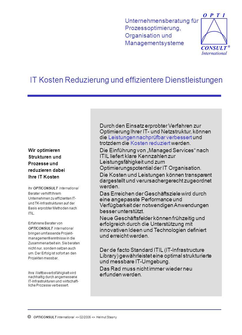 Managed Services in der Praxis Unternehmensberatung für Prozessoptimierung, Organisation und Managementsysteme OPTICONSULT International <> 02/2005 <> Helmut Stasny <> Herlenstückshaag 21<> 65779 Kelkheim <> tel.: 06174 63496 fax.: 06174 63497 <> e-mail: helmut.stasny@t-online.de Benfits Vor der Implementierung werden die Vorteile von Managed Services identifiziert, um den Einsatz zu rechtfertigen.
