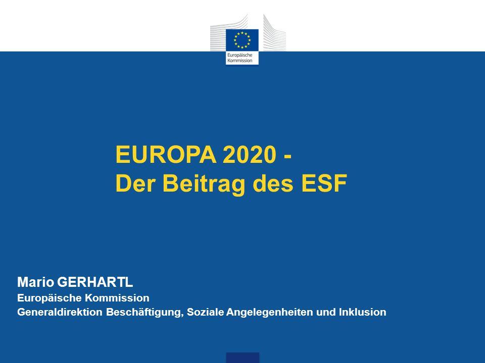 EUROPA 2020 - Der Beitrag des ESF Mario GERHARTL Europäische Kommission Generaldirektion Beschäftigung, Soziale Angelegenheiten und Inklusion