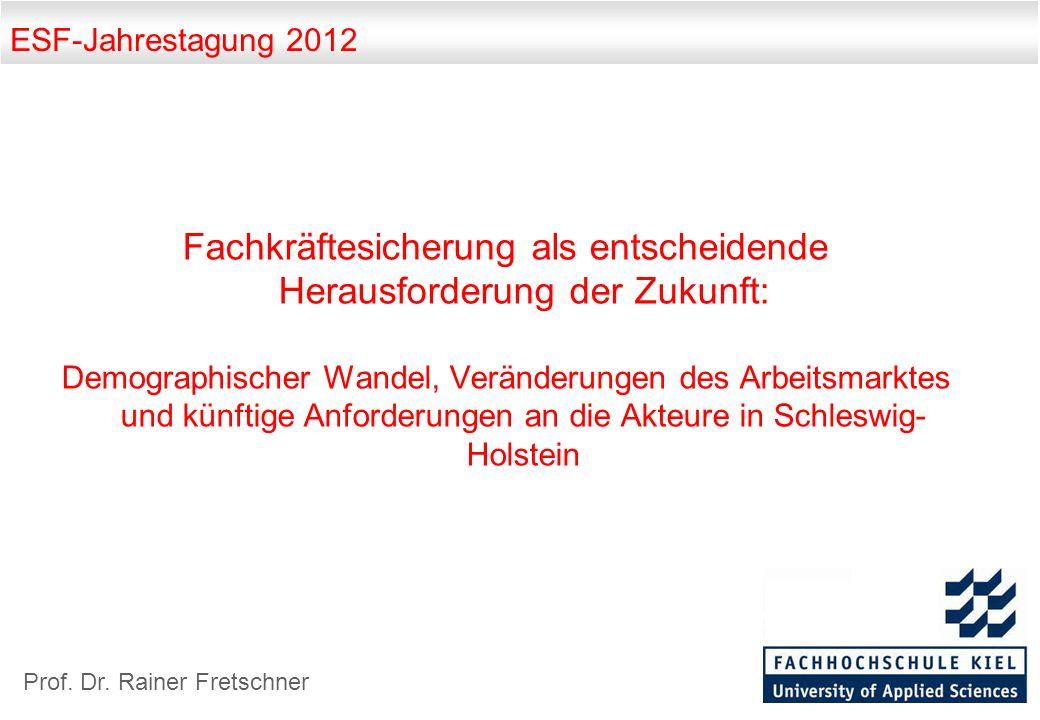 ESF-Jahrestagung 2012 Fachkräftesicherung als entscheidende Herausforderung der Zukunft: Demographischer Wandel, Veränderungen des Arbeitsmarktes und künftige Anforderungen an die Akteure in Schleswig- Holstein Prof.
