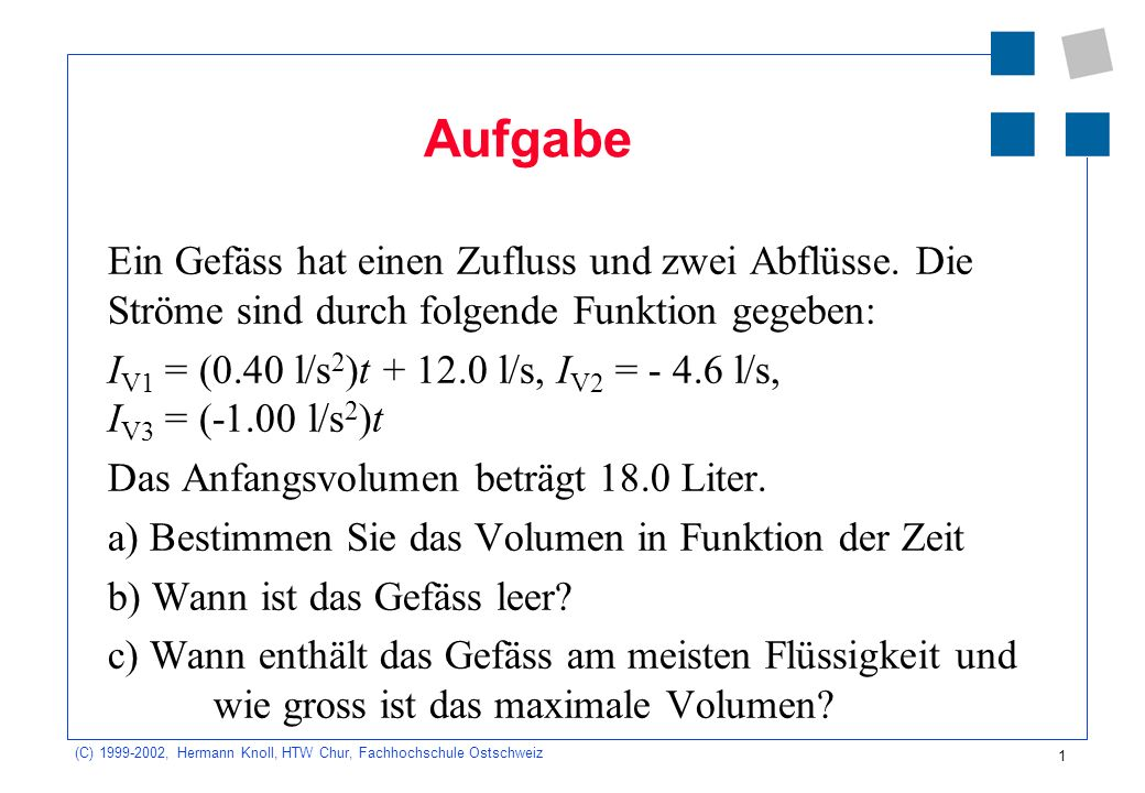 (C) 1999-2002, Hermann Knoll, HTW Chur, Fachhochschule Ostschweiz 1 Aufgabe Ein Gefäss hat einen Zufluss und zwei Abflüsse. Die Ströme sind durch folg