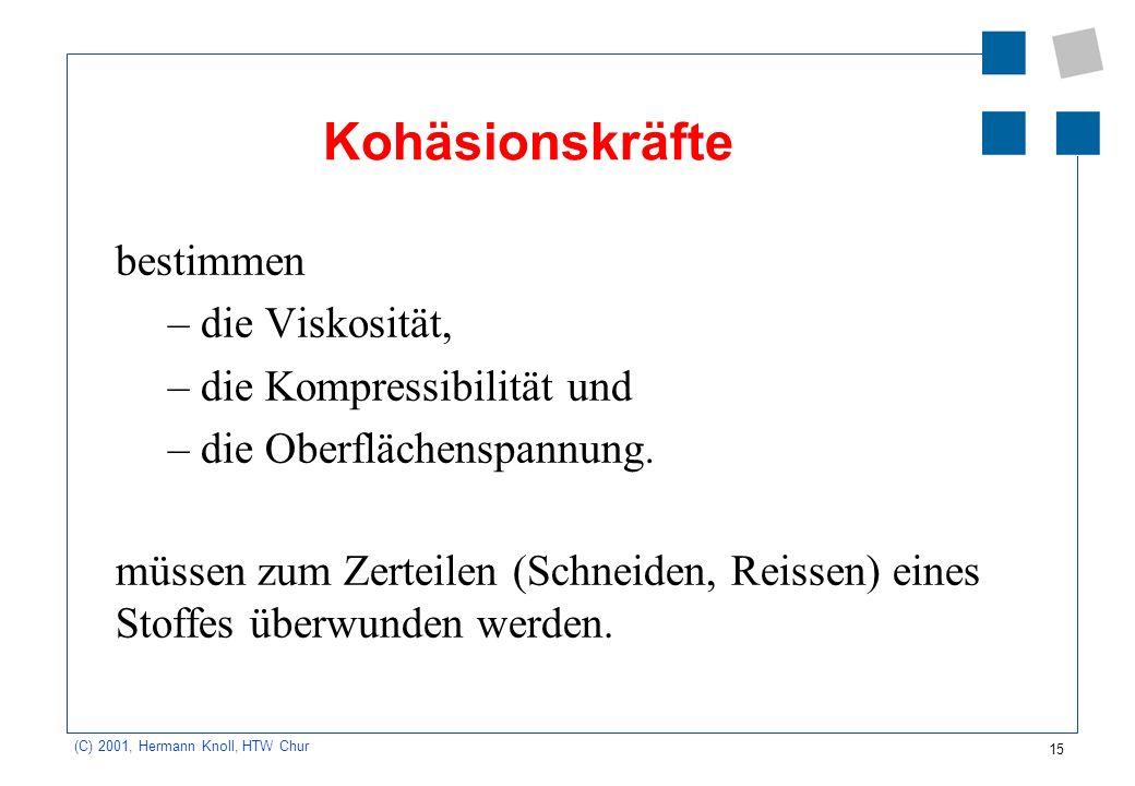 15 (C) 2001, Hermann Knoll, HTW Chur Kohäsionskräfte bestimmen –die Viskosität, –die Kompressibilität und –die Oberflächenspannung. müssen zum Zerteil