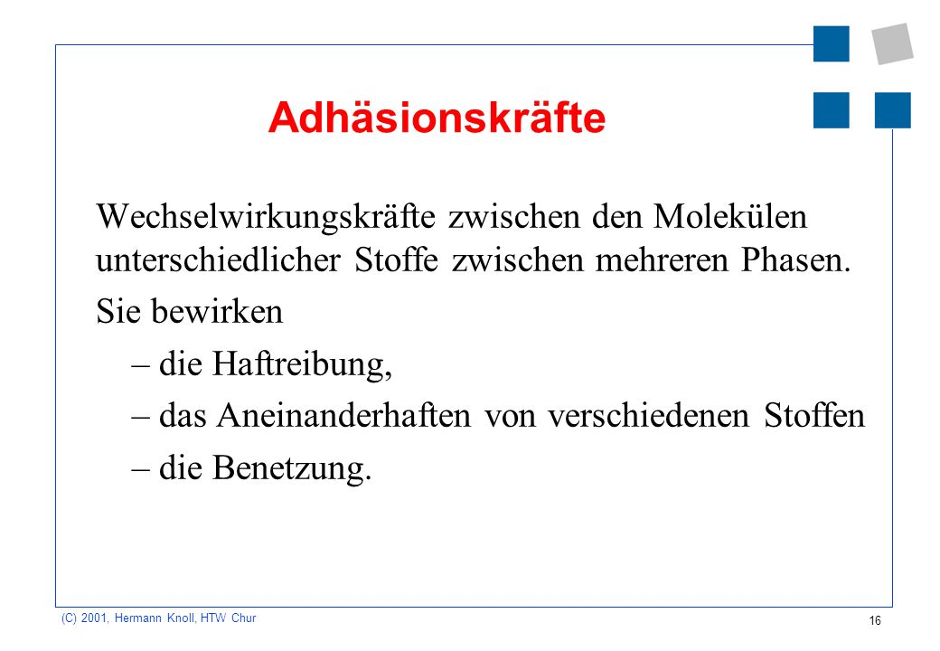 16 (C) 2001, Hermann Knoll, HTW Chur Adhäsionskräfte Wechselwirkungskräfte zwischen den Molekülen unterschiedlicher Stoffe zwischen mehreren Phasen. S