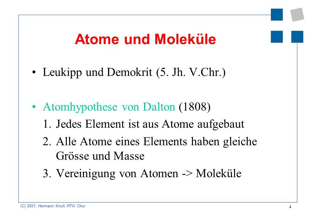 4 (C) 2001, Hermann Knoll, HTW Chur Atome und Moleküle Leukipp und Demokrit (5. Jh. V.Chr.) Atomhypothese von Dalton (1808) 1.Jedes Element ist aus At