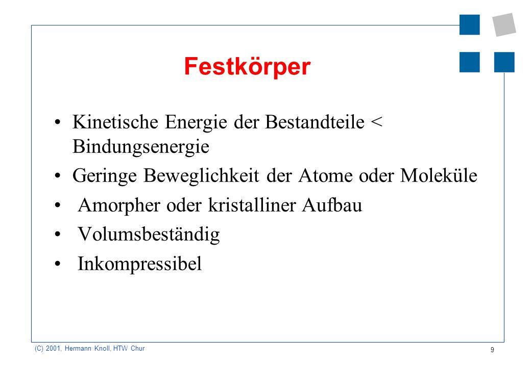 9 (C) 2001, Hermann Knoll, HTW Chur Festkörper Kinetische Energie der Bestandteile < Bindungsenergie Geringe Beweglichkeit der Atome oder Moleküle Amo