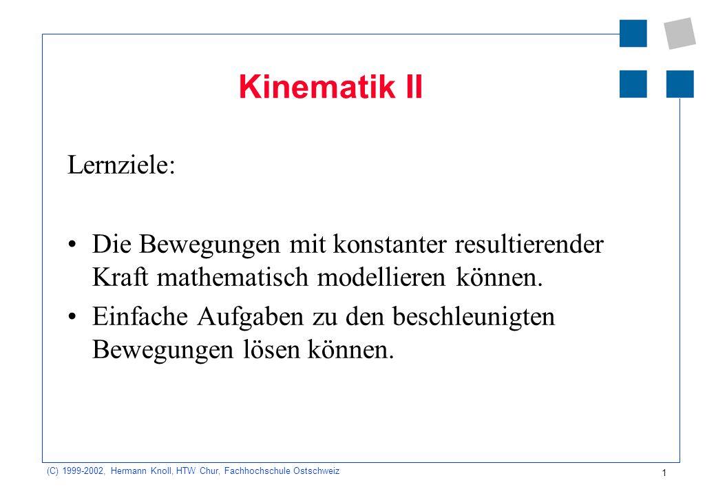 (C) 1999-2002, Hermann Knoll, HTW Chur, Fachhochschule Ostschweiz 1 Kinematik II Lernziele: Die Bewegungen mit konstanter resultierender Kraft mathema