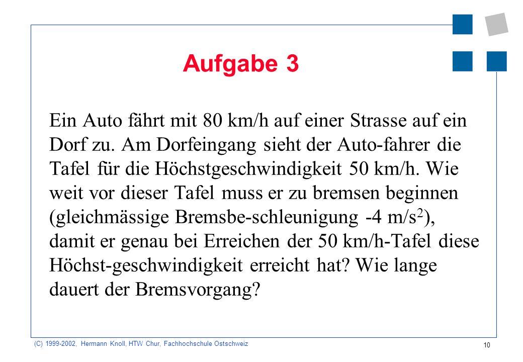 (C) 1999-2002, Hermann Knoll, HTW Chur, Fachhochschule Ostschweiz 10 Aufgabe 3 Ein Auto fährt mit 80 km/h auf einer Strasse auf ein Dorf zu. Am Dorfei