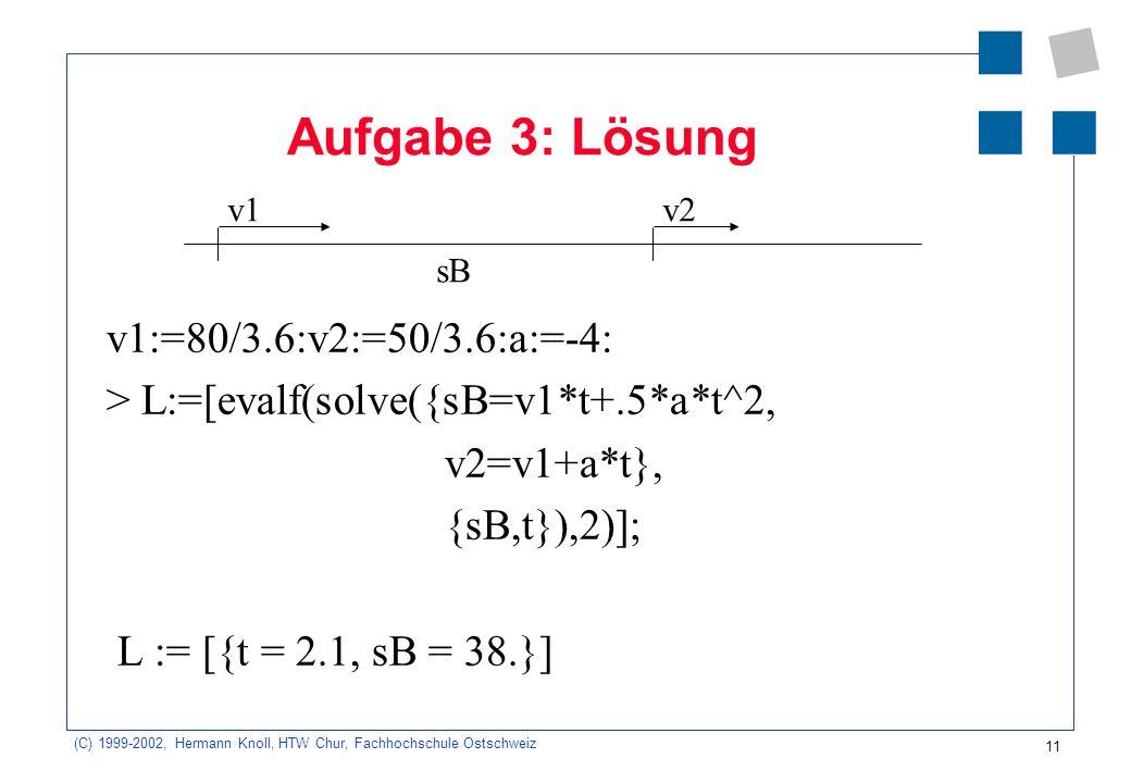 (C) 1999-2002, Hermann Knoll, HTW Chur, Fachhochschule Ostschweiz 11 Aufgabe 3: Lösung v1:=80/3.6:v2:=50/3.6:a:=-4: > L:=[evalf(solve({sB=v1*t+.5*a*t^