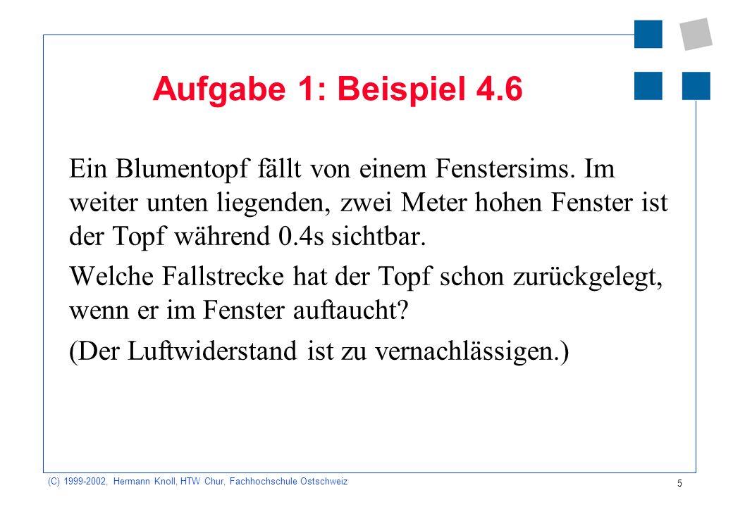 (C) 1999-2002, Hermann Knoll, HTW Chur, Fachhochschule Ostschweiz 5 Aufgabe 1: Beispiel 4.6 Ein Blumentopf fällt von einem Fenstersims. Im weiter unte