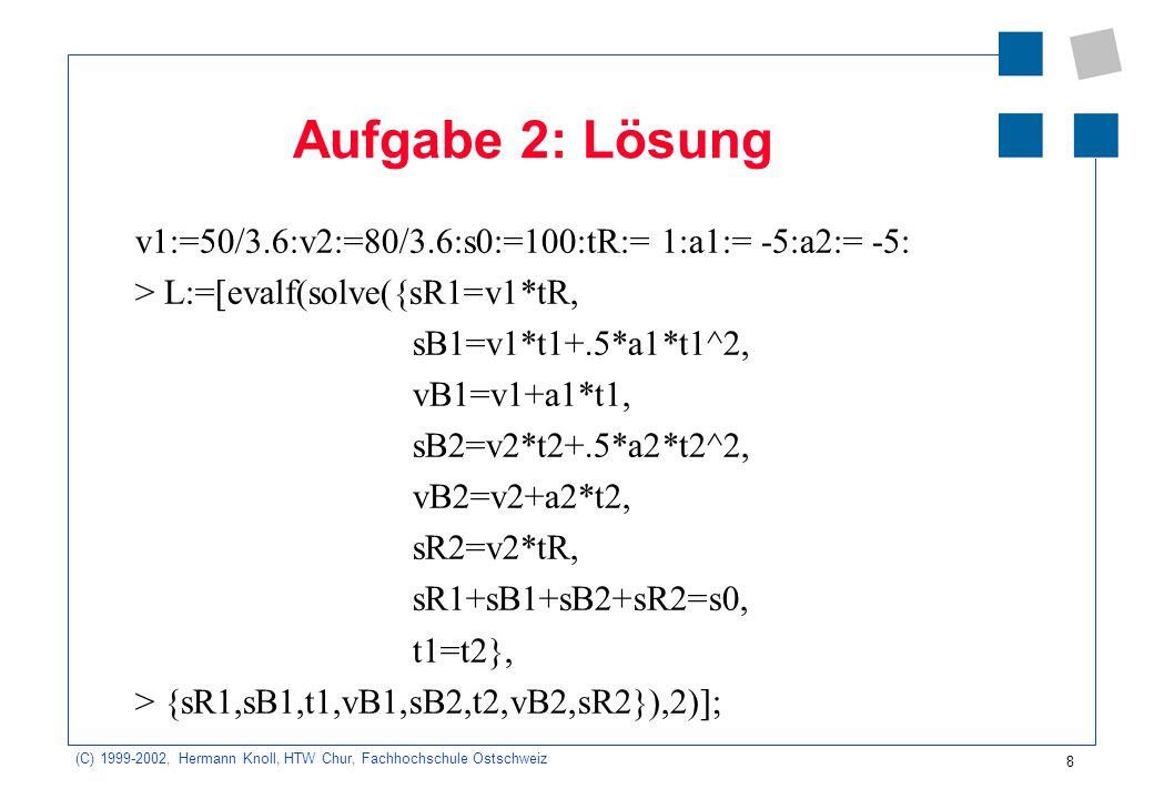 (C) 1999-2002, Hermann Knoll, HTW Chur, Fachhochschule Ostschweiz 8 Aufgabe 2: Lösung v1:=50/3.6:v2:=80/3.6:s0:=100:tR:= 1:a1:= -5:a2:= -5: > L:=[eval