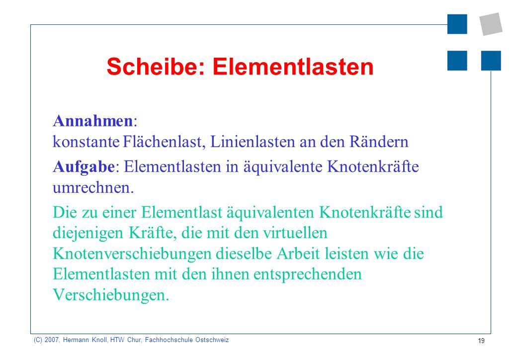 19 (C) 2007, Hermann Knoll, HTW Chur, Fachhochschule Ostschweiz Scheibe: Elementlasten Annahmen: konstante Flächenlast, Linienlasten an den Rändern Aufgabe: Elementlasten in äquivalente Knotenkräfte umrechnen.