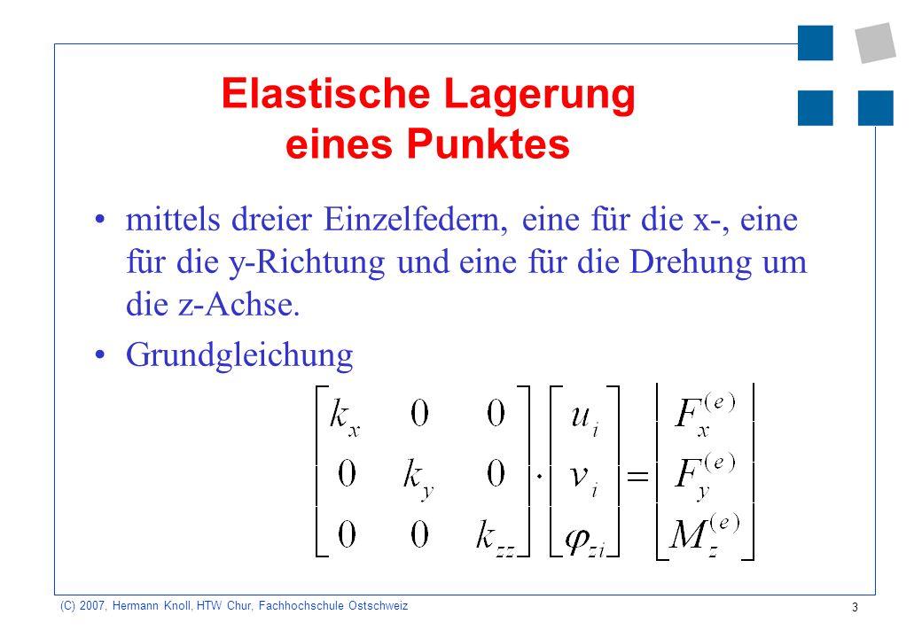 4 (C) 2007, Hermann Knoll, HTW Chur, Fachhochschule Ostschweiz Bemerkungen In der Steifigkeitsmatrix ist nur die Diagonale besetzt, weil die Federelemente nicht gekoppelt sind.