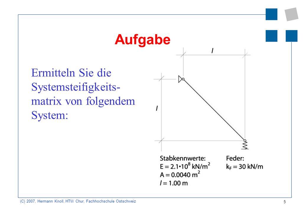 5 (C) 2007, Hermann Knoll, HTW Chur, Fachhochschule Ostschweiz Aufgabe Ermitteln Sie die Systemsteifigkeits- matrix von folgendem System: