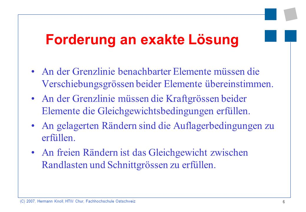 6 (C) 2007, Hermann Knoll, HTW Chur, Fachhochschule Ostschweiz Forderung an exakte Lösung An der Grenzlinie benachbarter Elemente müssen die Verschiebungsgrössen beider Elemente übereinstimmen.