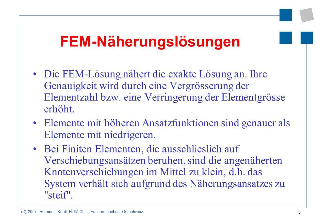 29 (C) 2007, Hermann Knoll, HTW Chur, Fachhochschule Ostschweiz Scheibe: Ablaufplan 1.Wahl der Ansatzfunktion für die Verschiebungen 2.Ermittlung der Verzerrungen: = Bu e 3.Stoffgesetz: = D 4.Knotenkräfte und Verschiebungen: K eu e = F e mit K e = tB TDB dydx 5.Ermittlung der den Elementlasten äquivalenten Knotenlasten F L