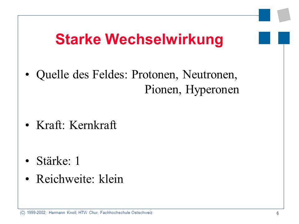 6 (C) 1999-2002, Hermann Knoll, HTW Chur, Fachhochschule Ostschweiz Starke Wechselwirkung Quelle des Feldes: Protonen, Neutronen, Pionen, Hyperonen Kr