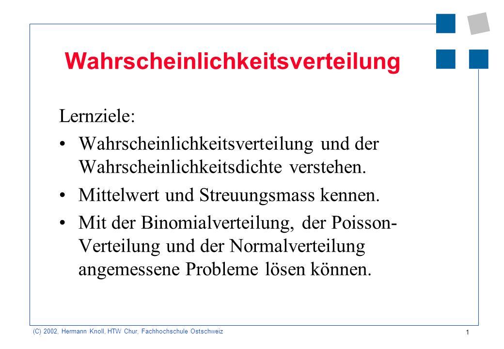 12 (C) 2002, Hermann Knoll, HTW Chur, Fachhochschule Ostschweiz Binomialverteilung (diskret) Beispiel: Wie gross ist die Wahrscheinlichkeit, mit zwei Würfel in 10 Versuchen 4-mal die Augen- summe 6 zu werfen.