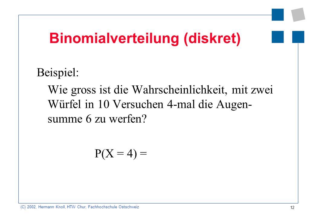 12 (C) 2002, Hermann Knoll, HTW Chur, Fachhochschule Ostschweiz Binomialverteilung (diskret) Beispiel: Wie gross ist die Wahrscheinlichkeit, mit zwei