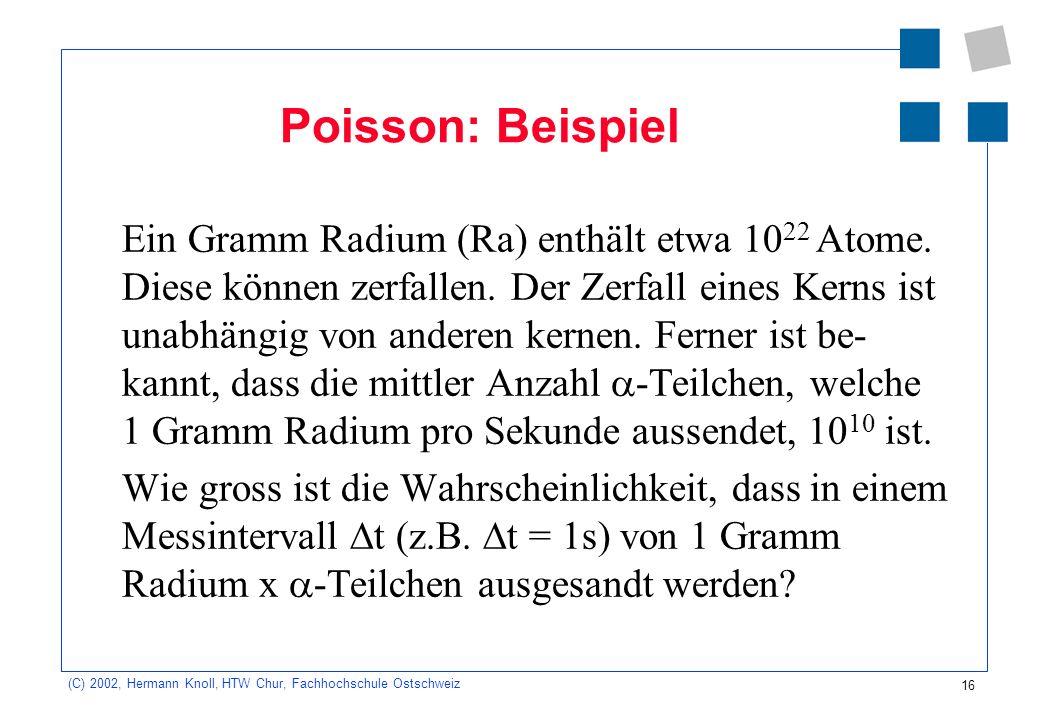 16 (C) 2002, Hermann Knoll, HTW Chur, Fachhochschule Ostschweiz Poisson: Beispiel Ein Gramm Radium (Ra) enthält etwa 10 22 Atome. Diese können zerfall