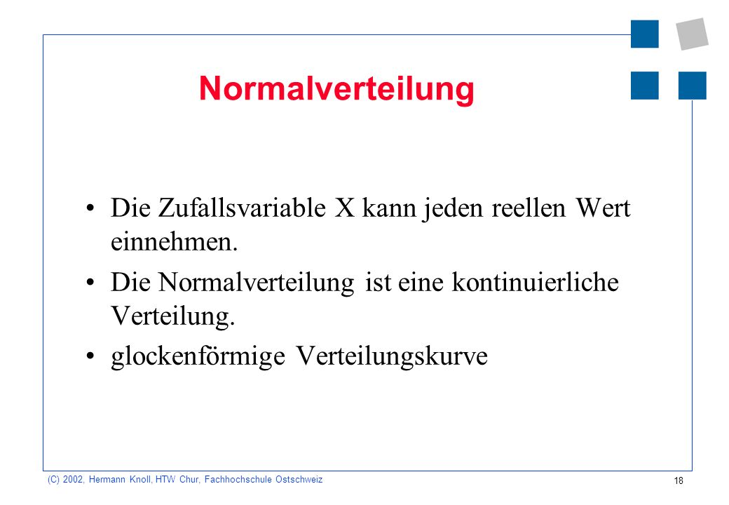 18 (C) 2002, Hermann Knoll, HTW Chur, Fachhochschule Ostschweiz Normalverteilung Die Zufallsvariable X kann jeden reellen Wert einnehmen. Die Normalve
