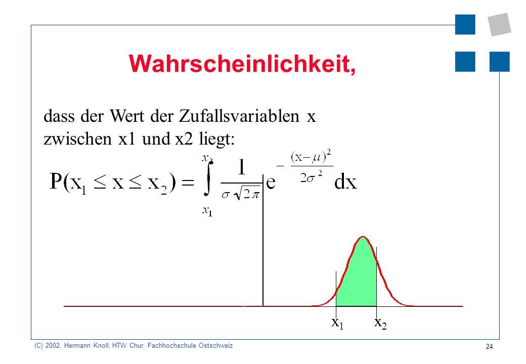 24 (C) 2002, Hermann Knoll, HTW Chur, Fachhochschule Ostschweiz Wahrscheinlichkeit, x1x1 x2x2 dass der Wert der Zufallsvariablen x zwischen x1 und x2 liegt: