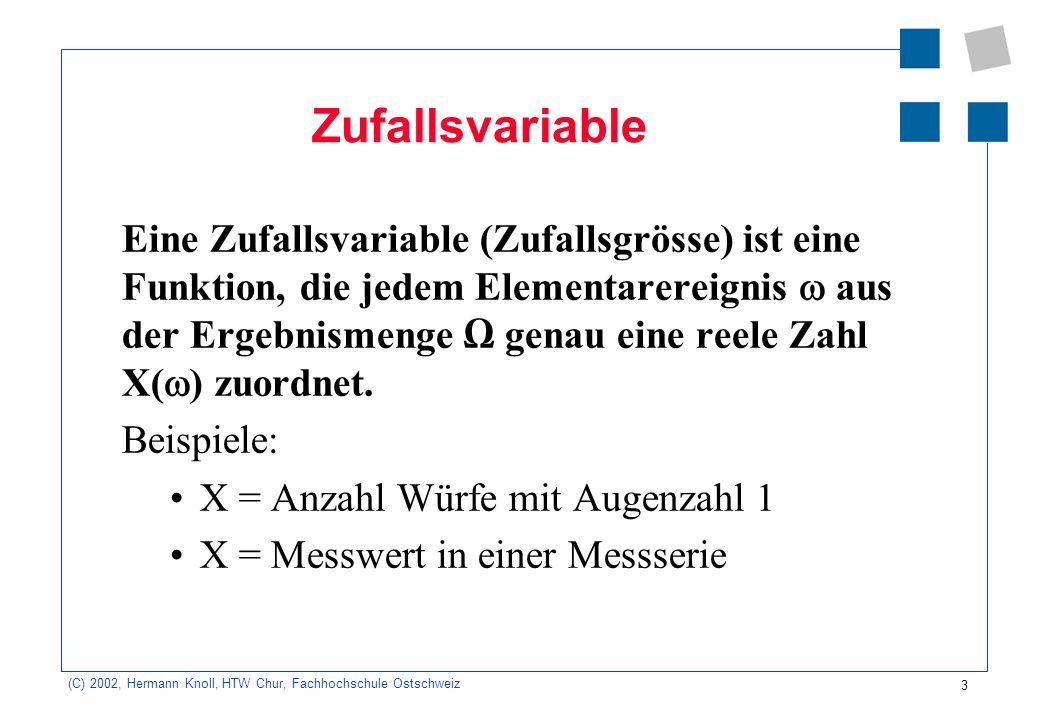 3 (C) 2002, Hermann Knoll, HTW Chur, Fachhochschule Ostschweiz Zufallsvariable Eine Zufallsvariable (Zufallsgrösse) ist eine Funktion, die jedem Elementarereignis aus der Ergebnismenge genau eine reele Zahl X( ) zuordnet.
