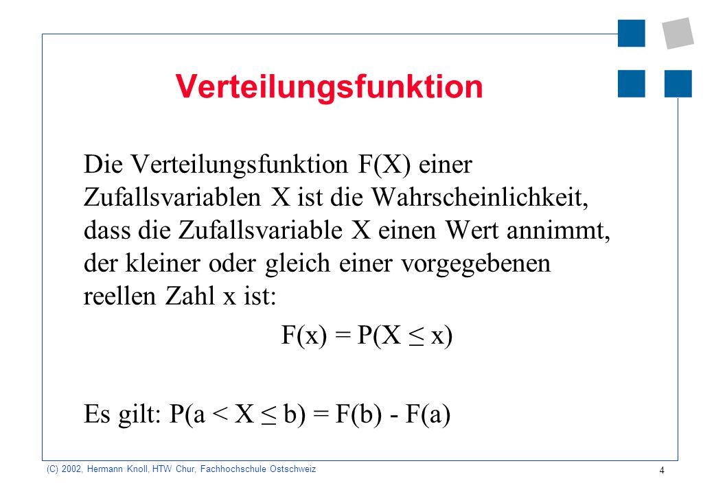 4 (C) 2002, Hermann Knoll, HTW Chur, Fachhochschule Ostschweiz Verteilungsfunktion Die Verteilungsfunktion F(X) einer Zufallsvariablen X ist die Wahrs