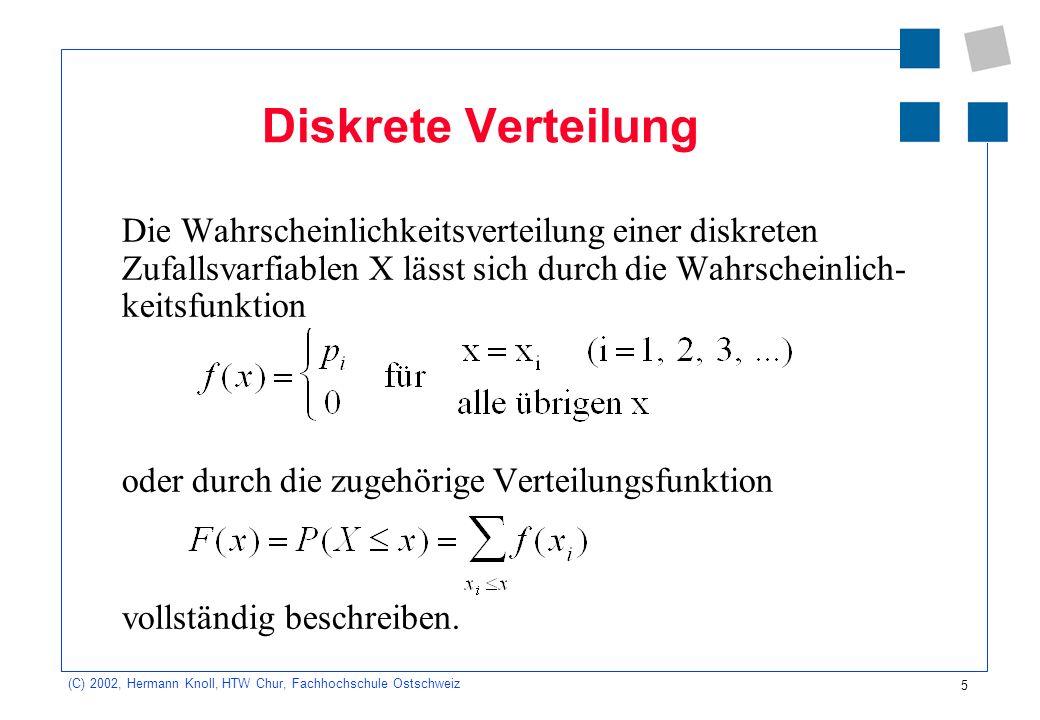 5 (C) 2002, Hermann Knoll, HTW Chur, Fachhochschule Ostschweiz Diskrete Verteilung Die Wahrscheinlichkeitsverteilung einer diskreten Zufallsvarfiablen X lässt sich durch die Wahrscheinlich- keitsfunktion oder durch die zugehörige Verteilungsfunktion vollständig beschreiben.