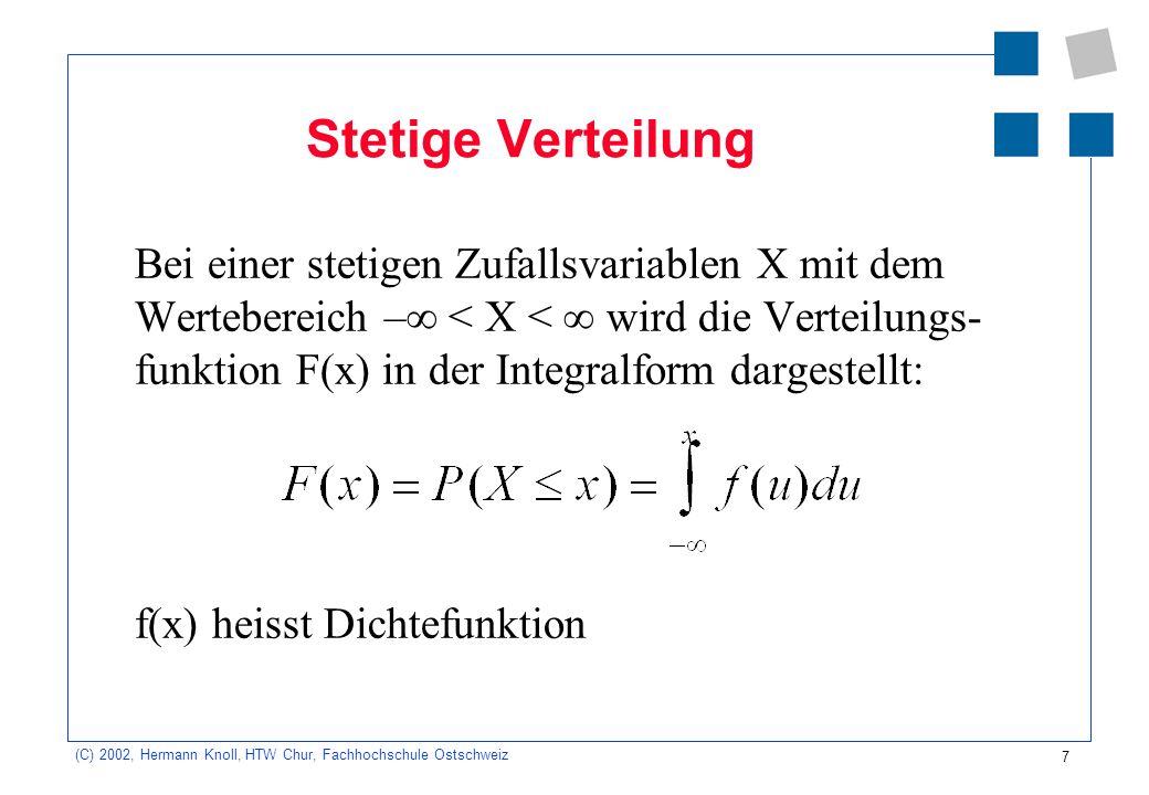 7 (C) 2002, Hermann Knoll, HTW Chur, Fachhochschule Ostschweiz Stetige Verteilung Bei einer stetigen Zufallsvariablen X mit dem Wertebereich – < X < wird die Verteilungs- funktion F(x) in der Integralform dargestellt: f(x) heisst Dichtefunktion