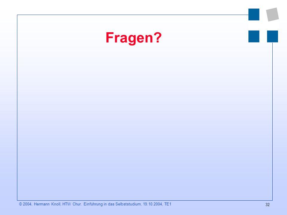 32 © 2004, Hermann Knoll, HTW Chur. Einführung in das Selbststudium, 19.10.2004, TE1 Fragen?