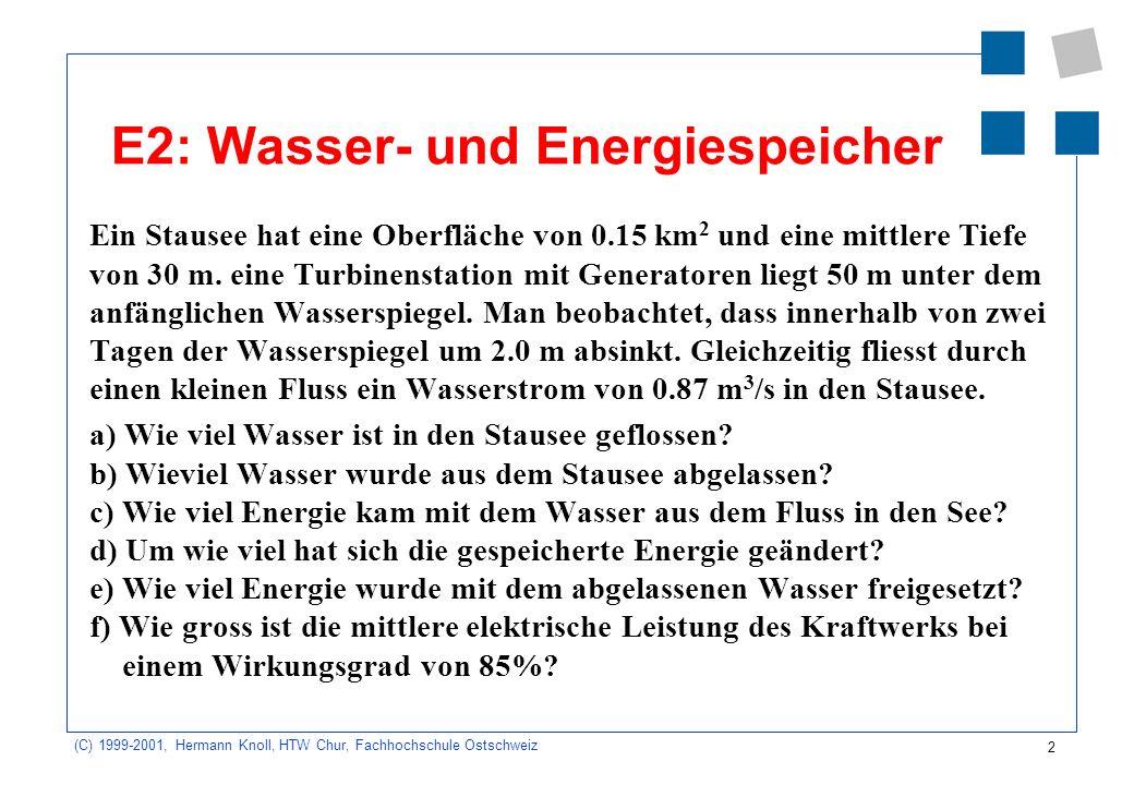 2 (C) 1999-2001, Hermann Knoll, HTW Chur, Fachhochschule Ostschweiz E2: Wasser- und Energiespeicher Ein Stausee hat eine Oberfläche von 0.15 km 2 und eine mittlere Tiefe von 30 m.