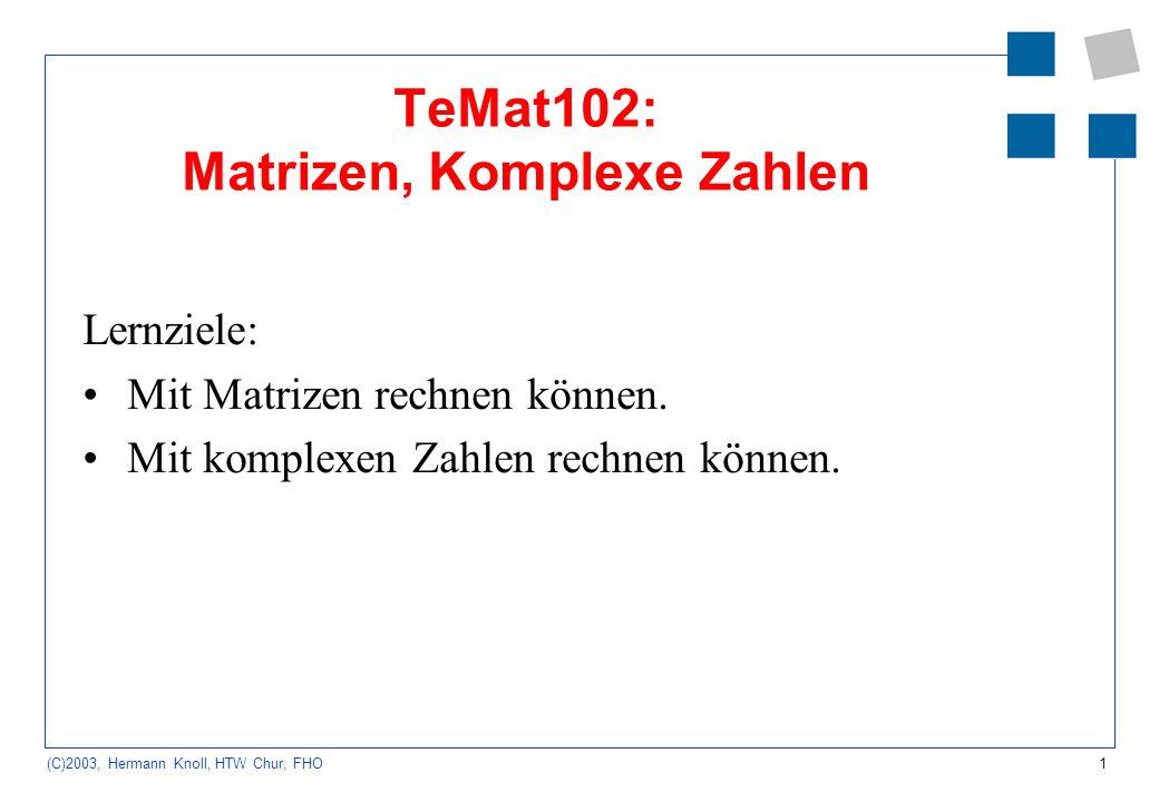 1 (C)2003, Hermann Knoll, HTW Chur, FHO TeMat102: Matrizen, Komplexe Zahlen Lernziele: Mit Matrizen rechnen können. Mit komplexen Zahlen rechnen könne