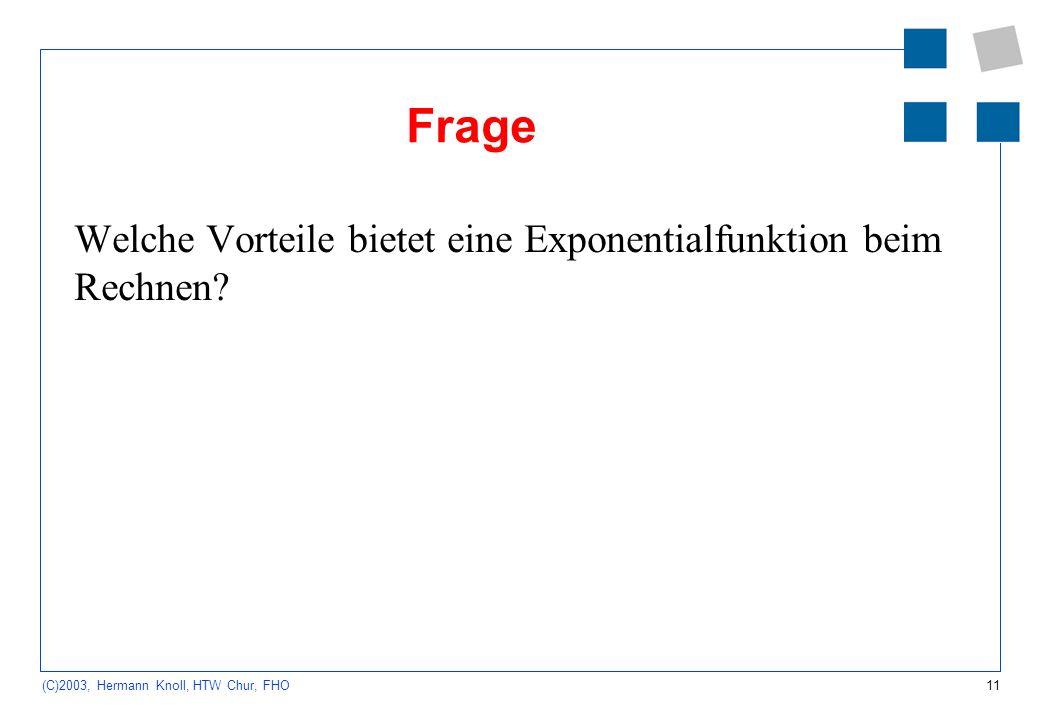 11 (C)2003, Hermann Knoll, HTW Chur, FHO Frage Welche Vorteile bietet eine Exponentialfunktion beim Rechnen?