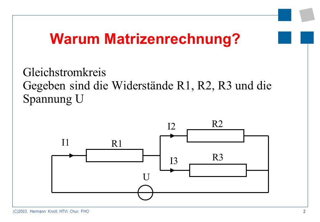 2 (C)2003, Hermann Knoll, HTW Chur, FHO Warum Matrizenrechnung? Gleichstromkreis Gegeben sind die Widerstände R1, R2, R3 und die Spannung U R1 R2 R3 U