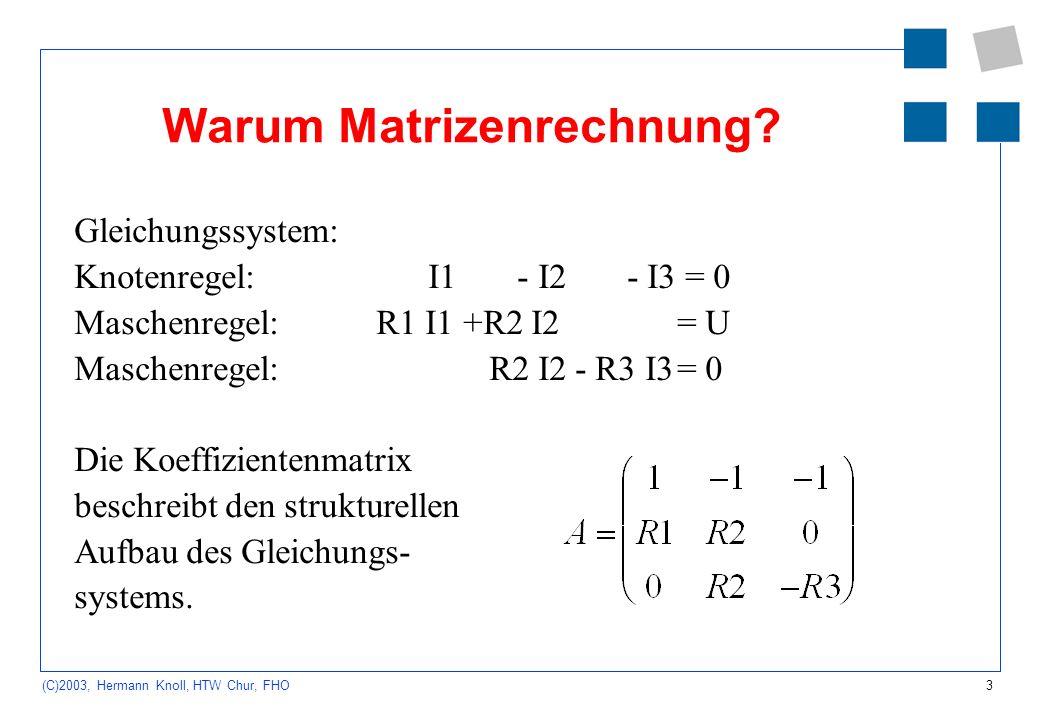 3 (C)2003, Hermann Knoll, HTW Chur, FHO Warum Matrizenrechnung? Gleichungssystem: Knotenregel: I1 - I2 - I3 = 0 Maschenregel: R1 I1 +R2 I2 = U Maschen