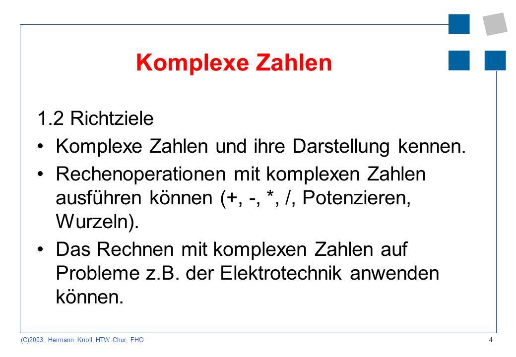 4 (C)2003, Hermann Knoll, HTW Chur, FHO Komplexe Zahlen 1.2 Richtziele Komplexe Zahlen und ihre Darstellung kennen. Rechenoperationen mit komplexen Za