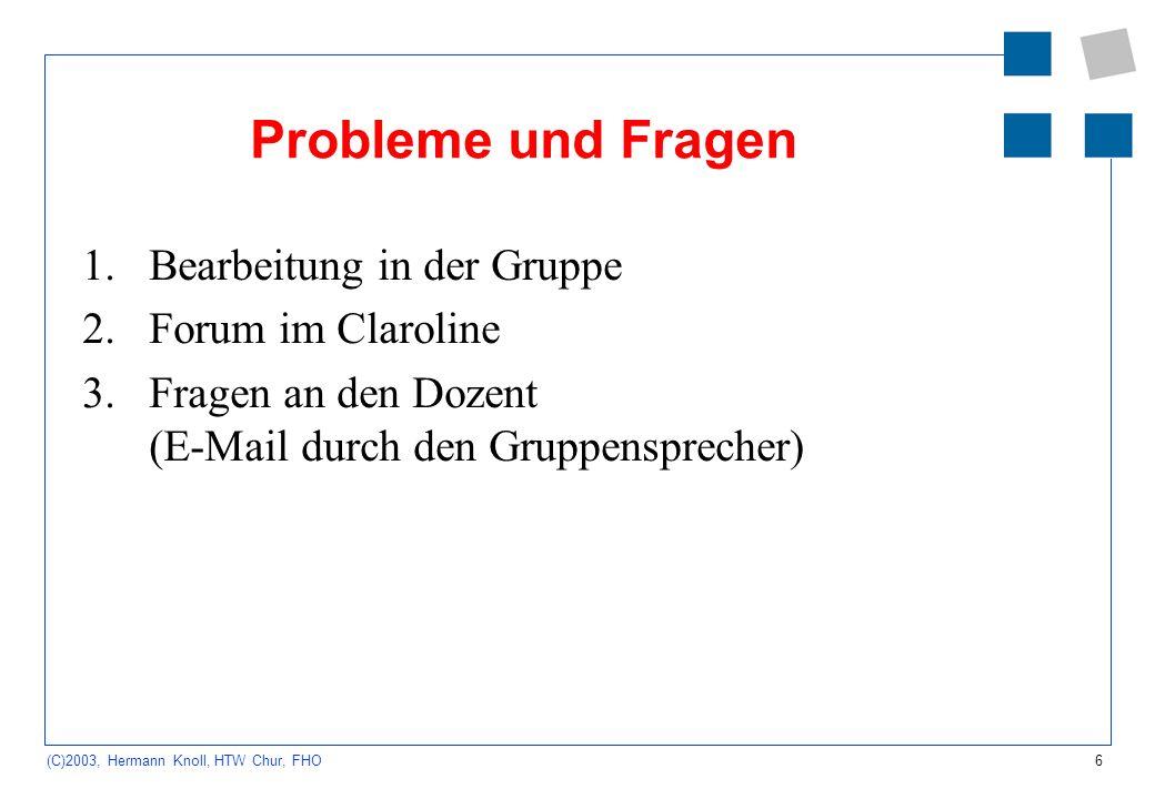 6 (C)2003, Hermann Knoll, HTW Chur, FHO Probleme und Fragen 1.Bearbeitung in der Gruppe 2.Forum im Claroline 3.Fragen an den Dozent (E-Mail durch den