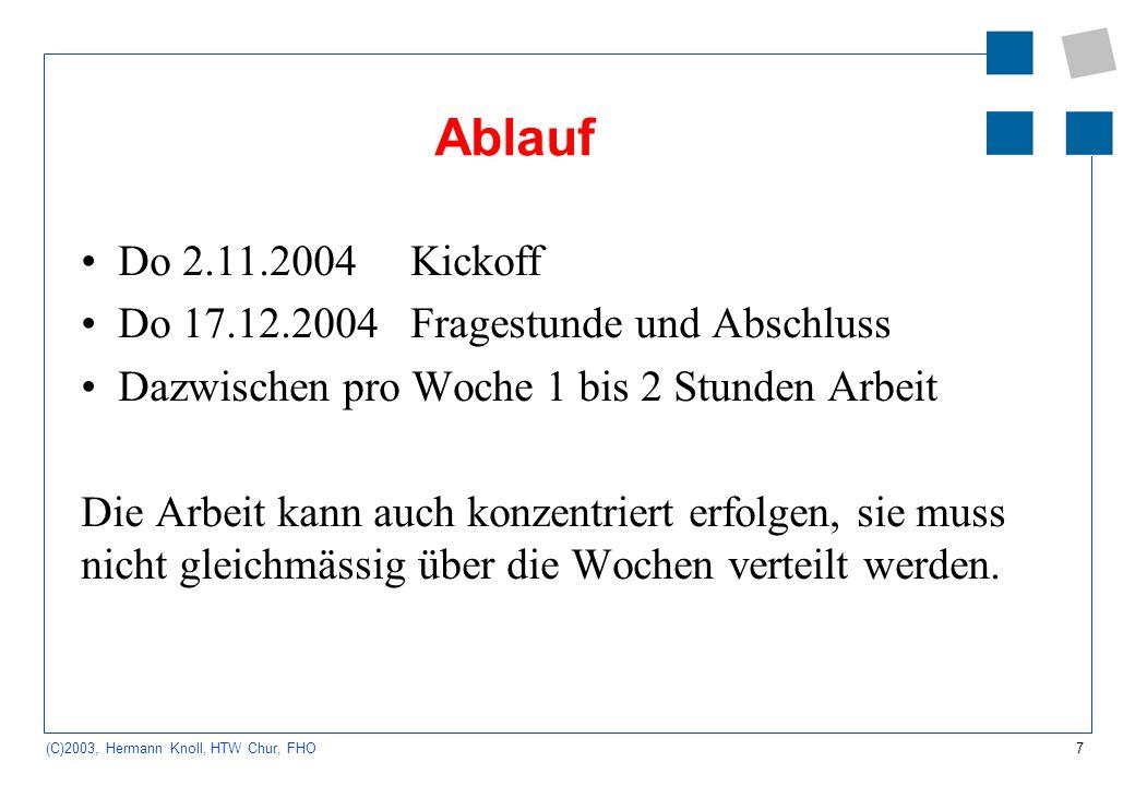 7 (C)2003, Hermann Knoll, HTW Chur, FHO Ablauf Do 2.11.2004Kickoff Do 17.12.2004Fragestunde und Abschluss Dazwischen pro Woche 1 bis 2 Stunden Arbeit