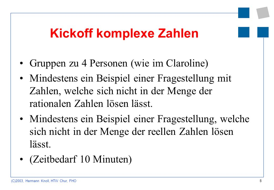 8 (C)2003, Hermann Knoll, HTW Chur, FHO Kickoff komplexe Zahlen Gruppen zu 4 Personen (wie im Claroline) Mindestens ein Beispiel einer Fragestellung m