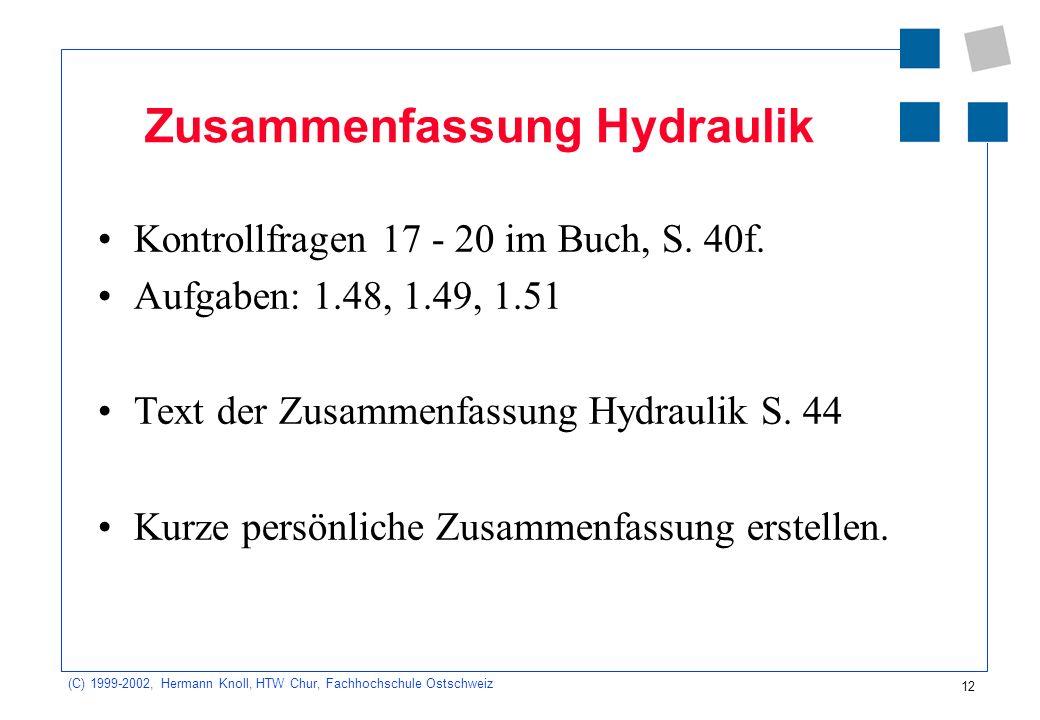 (C) 1999-2002, Hermann Knoll, HTW Chur, Fachhochschule Ostschweiz 12 Zusammenfassung Hydraulik Kontrollfragen 17 - 20 im Buch, S. 40f. Aufgaben: 1.48,