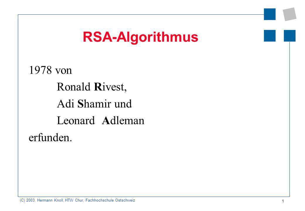 (C) 2003, Hermann Knoll, HTW Chur, Fachhochschule Ostschweiz 1 RSA-Algorithmus 1978 von Ronald Rivest, Adi Shamir und Leonard Adleman erfunden.