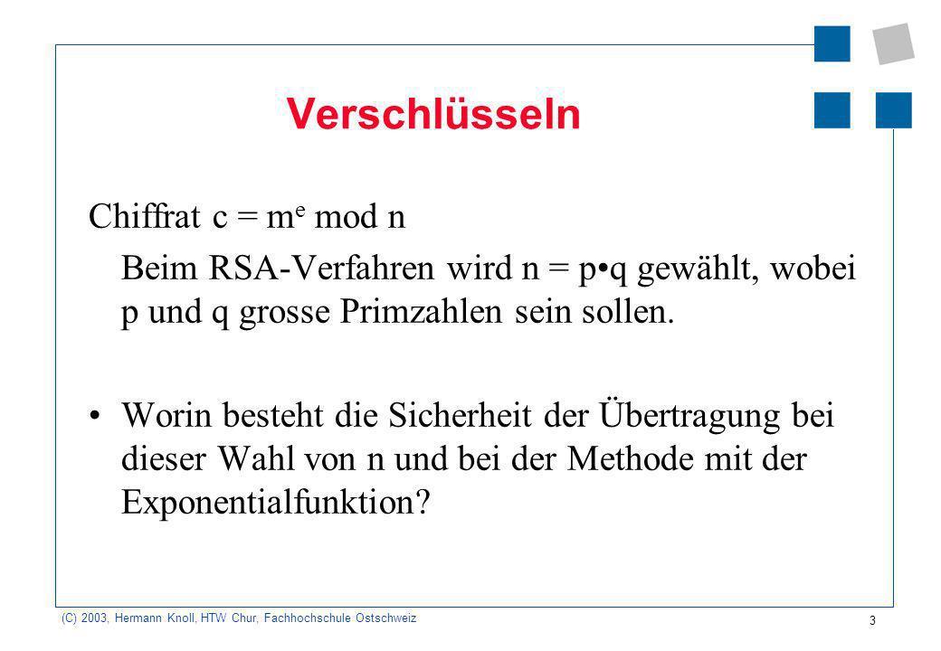 (C) 2003, Hermann Knoll, HTW Chur, Fachhochschule Ostschweiz 4 Schlüsselerzeugung Zeigen Sie, dass folgende Beziehung für m n = pq und k N gilt: m k ( p - 1)(q - 1) +1 mod n = m